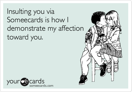 Insulting you via Someecards is how I demonstrate my affection toward you.