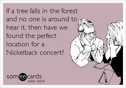 If a tree falls in the forest and no one is around to hear it, then have we found the perfect location for a Nickelback concert?