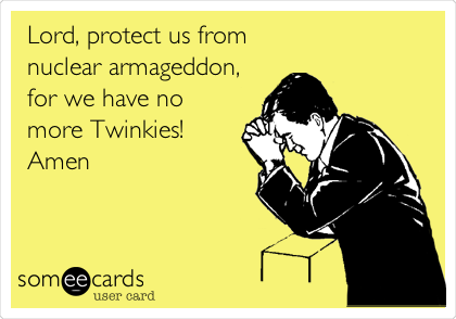 Lord, protect us from  nuclear armageddon, for we have no more Twinkies! Amen