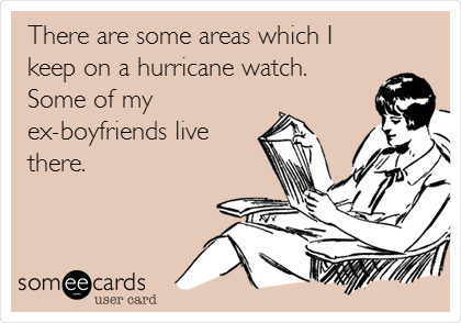 There are some areas which I keep on a hurricane watch. Some of my ex-boyfriends live there.