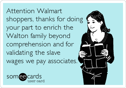 Attention Walmart shoppers, thanks for doing your part to enrich the Walton family beyond  comprehension and for validating the slave wages we pay associates.