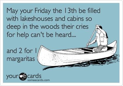 May your Friday the 13th be filled with lakeshouses and cabins so deep in the woods their cries for help can't be heard....     and 2 for 1 margaritas