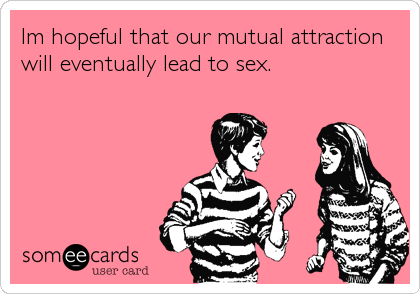Im hopeful that our mutual attraction will eventually lead to sex.
