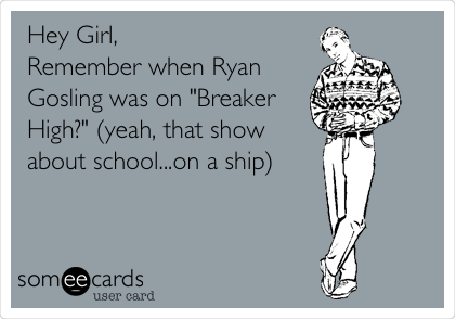 "Hey Girl, Remember when Ryan Gosling was on ""Breaker High?"" (yeah, that show about school...on a ship)"