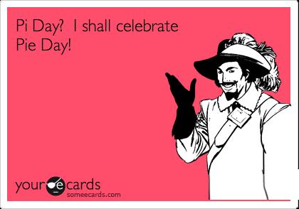 Pi Day?  I shall celebrate   Pie Day!