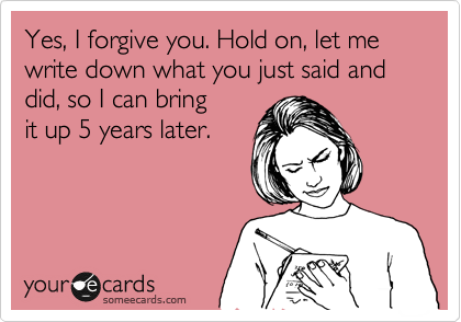 Yes, I forgive you. Hold on, let me write down what you just did and said so I can bring  it up 5 years later.