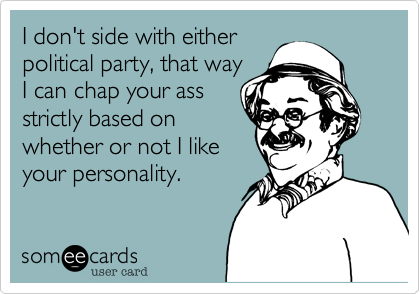 I don't side with either political party%2C that way I can chap your ass strictly based on whether or not I like your personality.