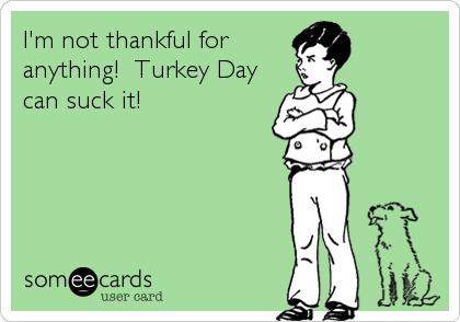 I'm not thankful foranything!  Turkey Daycan suck it!
