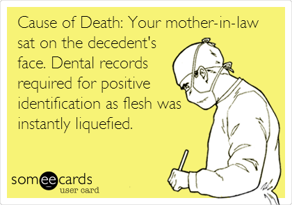 Cause of Death: Your mother-in-law sat on the decedent's face. Dental records required for positive identification as flesh was instantly liquefied.