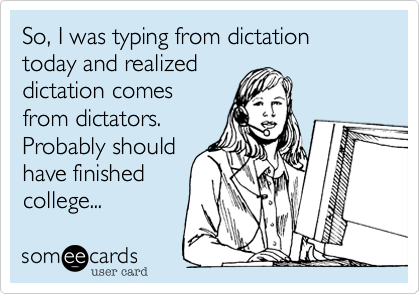 So%2C I was typing from dictation today and realized dictation comes from dictators. Probably should have finished college...
