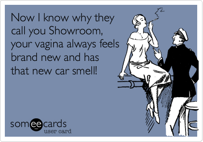 Now I know why they call you Showroom, your vigina allways feels brand new and has that new car smell!