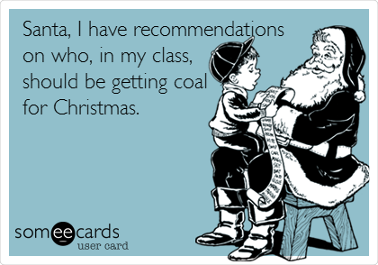 Santa, I have recommendations on who, in my class, should be getting coal for Christmas.