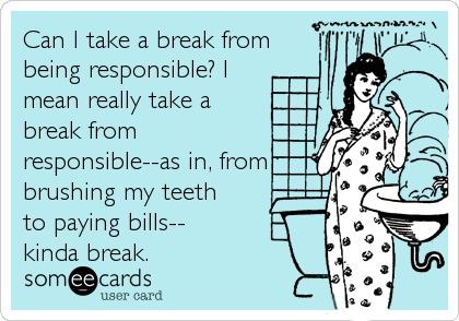 Can I take a break from being responsible? I mean really take a break from responsible--as in, from brushing my teeth to paying bills-- kinda break.