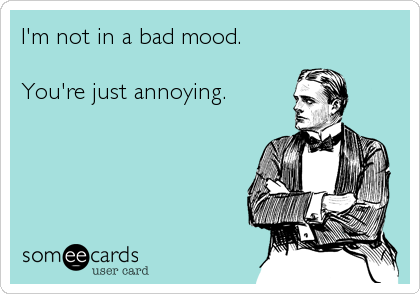 I'm not in a bad mood.   You're just annoying.