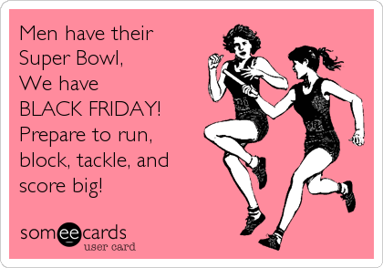 Men have their Super Bowl,        We have             BLACK FRIDAY!   Prepare to run, block, tackle, and  score big!