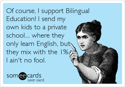 Of course, I support Bilingual Education! I send my own kids to a private school.... where they only learn English, but they mix with the 1%. I ain't no fool.