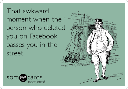 That awkward  moment when the person who deleted you on Facebook passes you in the street.