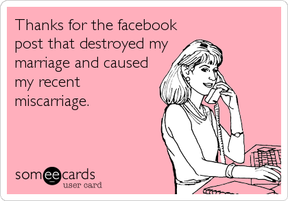 Thanks for the facebook post that destroyed my marriage and caused my recent miscarriage.