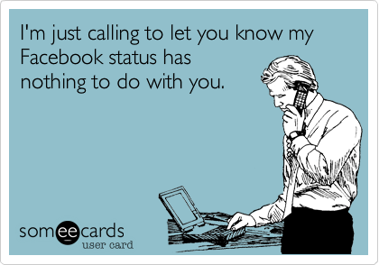 I'm just calling to let you know my Facebook status has nothing to do with you.