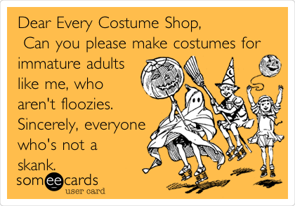 Dear Every Costume Shop,               Can you please make costumes for immature adults like me, who aren't floozies. Sincerely, everyone who's not a skank.
