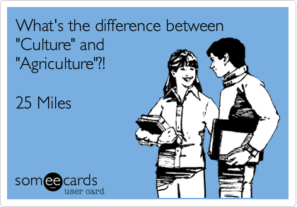 """What's the difference between  """"Culture"""" and """"Agriculture""""?!   25 Miles"""