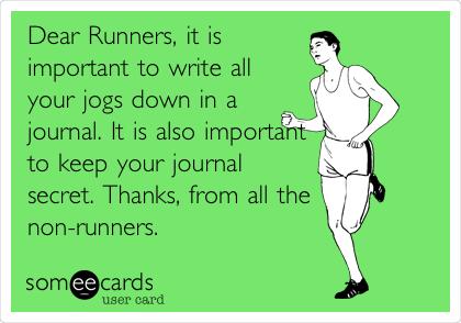 Dear Runners, it is important to write all your jogs down in a journal. It is also important to keep your journal secret. Thanks, from all the non-runners.