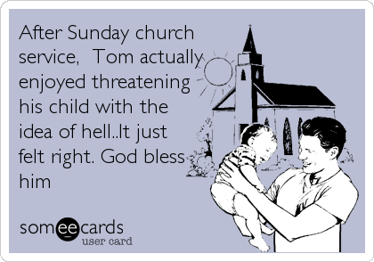 After Sunday church service,  Tom actually enjoyed threatening his child with the idea of hell..It just felt right. God bless him