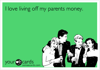 I love living off my parents money.