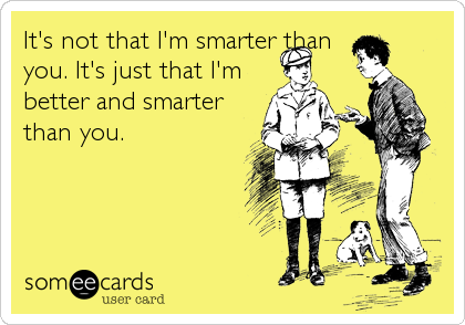 It's not that I'm smarter than you. It's just that I'm better and smarter than you.