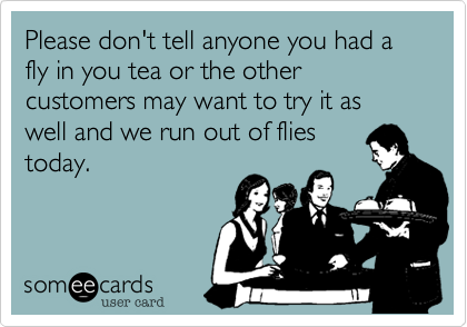 Please don't tell enyone you had a fly in you tea or the other customers may want to try it as well and we run out of fliestoday.