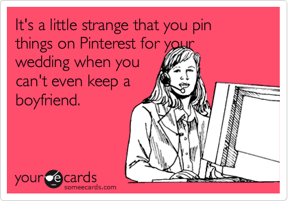 It's a little strange that you pin things on Pinterest for your wedding when you can't even keep a boyfriend.