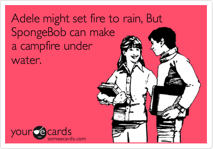 Adele might set fire to rain, But SpongeBob can make a campfire under water.