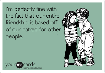 I'm perfectly fine with the fact that our entire friendship is based off of our hatred for other people.