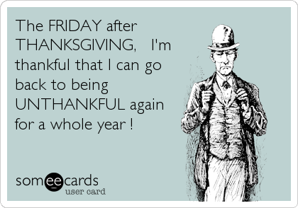 The FRIDAY after  THANKSGIVING,   I'm thankful that I can go back to being UNTHANKFUL again for a whole year !