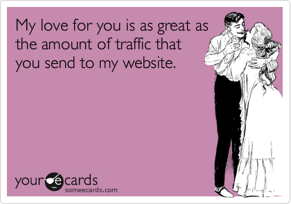 My love for you is as great as the amount of traffice that you send to my website.