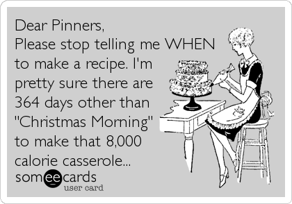 "Dear Pinners,  Please stop telling me WHEN to make a recipe. I'm pretty sure there are 364 days other than ""Christmas Morning"" to make that 8,000 calorie casserole..."