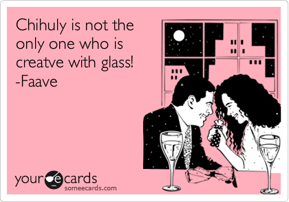 Chihuly is not the only one who is creatve with glass!  -Faave