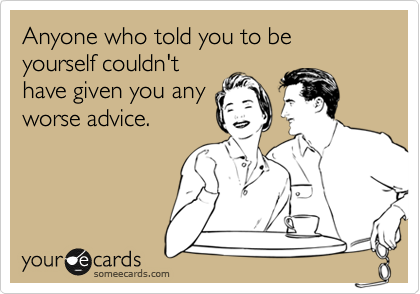 Anyone who told you to be yourself couldn't