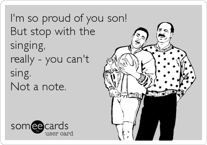 I'm so proud of you son!But stop with thesinging,really - you can'tsing.Not a note.