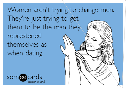 Women aren't trying to change men. They're just trying to get them to be the man they represented themselves as when dating.