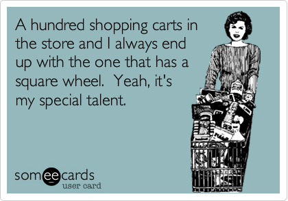 A hundred shopping carts in the store and I always end up with the one that has a square wheel.  Yeah%2C it's my special talent.