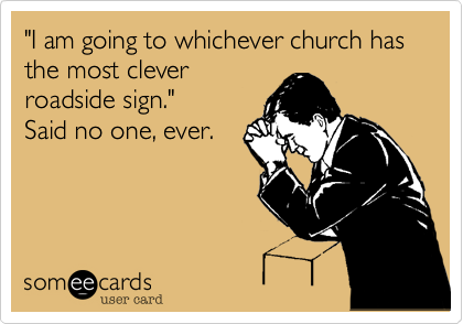 """""""I am going to whichever church has the most clever roadside sign."""" Said no one%2C ever."""