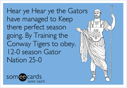 Hear ye Hear ye the Gatorshave managed to Keepthere perfect seasongoing. By Training theConway Tigers to obey.12-0 Gator Nation