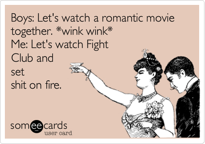 Boys: Let's watch a romantic movie together. *wink wink* Me: Let's watch Fight Club and set shit on fire.