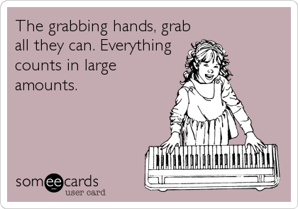 The grabbing hands, grab all they can. Everything counts in large amounts.