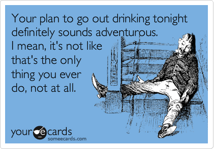 Your plan to go out drinking tonight definitely sounds adventurous. I mean, it's not like that's the only thing you ever do, not at all.