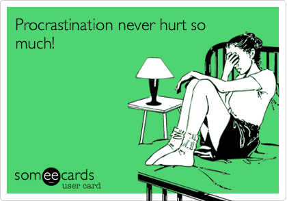 Procrastination never hurt so much!