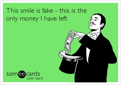 This smile is fake - this is the only money I have left