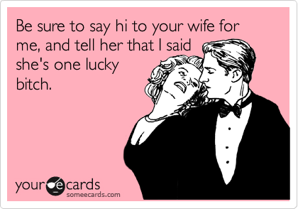 Be sure to say hi to your wife for me, and tell her that I said she's one lucky bitch.