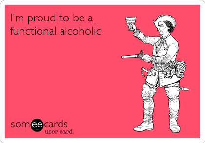 I'm proud to be a functional alcoholic.